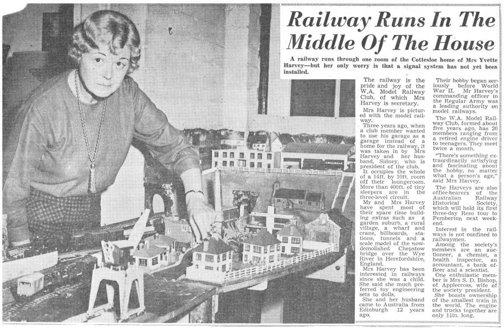 "Railway Runs In The  Middle Of The House  A railway runs through one room of the Cottesloe home of Mrs Yvette  Harvey—but her only worry is that a signs] system has not yet  installed.  The railway is the  pride and joy of the  W. A. Model Railway  Club, 01 Which Mrs  Harvey is secretary.  Mrs Harvey is picture  ed with the model rail,  way.  Three years ago, when  a club member wanted  to his garage as a  garage instead of a  home tor the railway, it  was taken in by Mrs  and her  band, Sidney. who is  president or the club.  It occupies the whole  of a 14tt. by IOft_ room  off their loungeroom.  More than 40011. ot tiny  sleepers are in the  thiN2e-IeveI eirx.•uit_  Mr and Mrs Harvey  have spent most of  their spare time build,  in g extras as a  garden suburb, a rural  Village, Wharf and  crane, billboards, sta-  lions, tunnels and a  scale model of the now-  demolished Chepstow  bridge over the Wye  River in Herefordshire,  E land.  Harvey has been  interested in railways  since she was a child.  She said she much pre-  terred toy engineering  sets to dolls.  She and her husband  came to Australia from  Edinburgh 12 yea  Hgo.  Their hobb  iously gan ser. É  war IT. Mr  commandiriz officer  the Regulae Army was =  a leading authority on _  model railways.  The W.A. Model  Club, formed about  Kearg ago. has 20 :  mem ers ranging from g  a retired engine driver y  to teenagers. They meet  twice a month.  • There's somethin  traordinarily satis  and fascinating a nt  the hobby, no matter  what a person's age,"" $  said Mrs Harvey.  The Haweys are also  Officemearers of the  Australian  Railway  Historical  Society,  which will hold its first  three•day Reso tour to  Pemberton next  Interest in the rail-  wa S is not Confined to  waymen.  Among the society's  members are an  tioneer, a chemist, a  health inspector, an  accountant, a bank of-E  ficer and a scientist.  One enthuiastic mern-'  ber is Mrs S. D. Bishop,  Ot Applecross. Wile of  the society president.  She boasts ownership t  of the smallest train in  the world. The engine  and trucks together are  only Ilin, long."